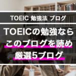 TOEICの勉強法ブログならこの5つ【見なきゃ損】サラリーマンでも高スコアを取れた英語学習ブログ